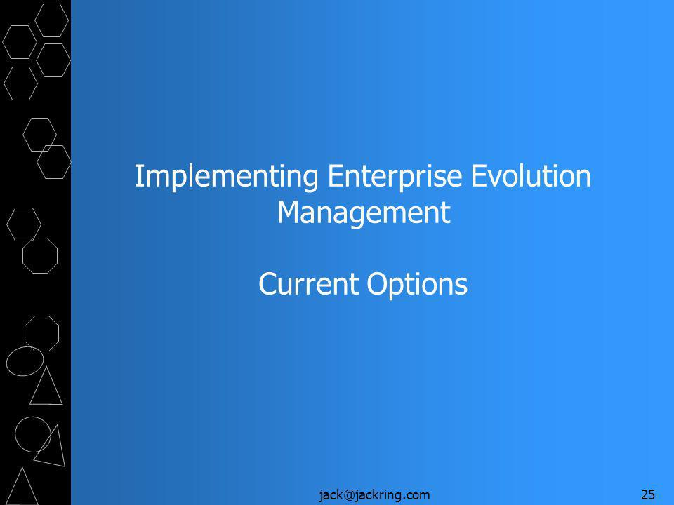 jack@jackring.com25 Implementing Enterprise Evolution Management Current Options