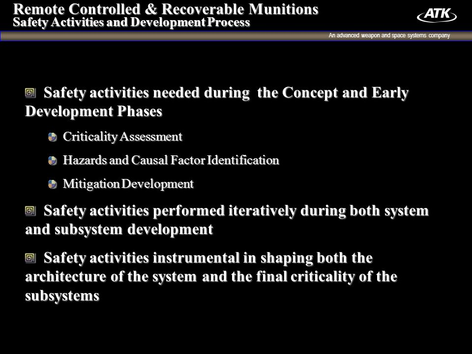 An advanced weapon and space systems company 4 Safety activities needed during the Concept and Early Development Phases Safety activities needed during the Concept and Early Development Phases Criticality Assessment Criticality Assessment Hazards and Causal Factor Identification Hazards and Causal Factor Identification Mitigation Development Mitigation Development Safety activities performed iteratively during both system and subsystem development Safety activities performed iteratively during both system and subsystem development Safety activities instrumental in shaping both the architecture of the system and the final criticality of the subsystems Safety activities instrumental in shaping both the architecture of the system and the final criticality of the subsystems Remote Controlled & Recoverable Munitions Safety Activities and Development Process