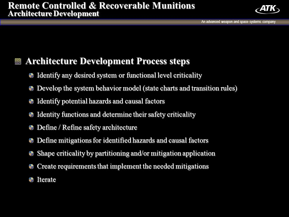 An advanced weapon and space systems company 7 Architecture Development Process steps Architecture Development Process steps Identify any desired system or functional level criticality Identify any desired system or functional level criticality Develop the system behavior model (state charts and transition rules) Develop the system behavior model (state charts and transition rules) Identify potential hazards and causal factors Identify potential hazards and causal factors Identity functions and determine their safety criticality Identity functions and determine their safety criticality Define / Refine safety architecture Define / Refine safety architecture Define mitigations for identified hazards and causal factors Define mitigations for identified hazards and causal factors Shape criticality by partitioning and/or mitigation application Shape criticality by partitioning and/or mitigation application Create requirements that implement the needed mitigations Create requirements that implement the needed mitigations Iterate Iterate Remote Controlled & Recoverable Munitions Architecture Development