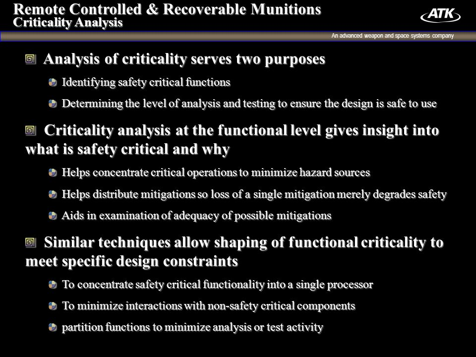 An advanced weapon and space systems company 9 Analysis of criticality serves two purposes Analysis of criticality serves two purposes Identifying safety critical functions Identifying safety critical functions Determining the level of analysis and testing to ensure the design is safe to use Determining the level of analysis and testing to ensure the design is safe to use Criticality analysis at the functional level gives insight into what is safety critical and why Criticality analysis at the functional level gives insight into what is safety critical and why Helps concentrate critical operations to minimize hazard sources Helps concentrate critical operations to minimize hazard sources Helps distribute mitigations so loss of a single mitigation merely degrades safety Helps distribute mitigations so loss of a single mitigation merely degrades safety Aids in examination of adequacy of possible mitigations Aids in examination of adequacy of possible mitigations Similar techniques allow shaping of functional criticality to meet specific design constraints Similar techniques allow shaping of functional criticality to meet specific design constraints To concentrate safety critical functionality into a single processor To concentrate safety critical functionality into a single processor To minimize interactions with non-safety critical components To minimize interactions with non-safety critical components partition functions to minimize analysis or test activity partition functions to minimize analysis or test activity Remote Controlled & Recoverable Munitions Criticality Analysis