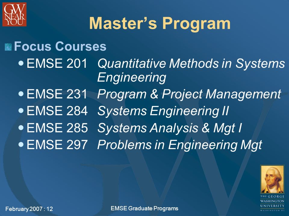 February 2007 : 12 EMSE Graduate Programs Masters Program Focus Courses EMSE 201 Quantitative Methods in Systems Engineering EMSE 231 Program & Project Management EMSE 284 Systems Engineering II EMSE 285 Systems Analysis & Mgt I EMSE 297 Problems in Engineering Mgt