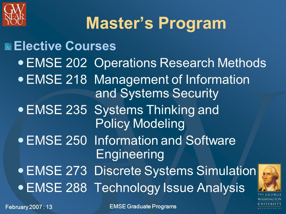 February 2007 : 13 EMSE Graduate Programs Masters Program Elective Courses EMSE 202 Operations Research Methods EMSE 218 Management of Information and Systems Security EMSE 235 Systems Thinking and Policy Modeling EMSE 250 Information and Software Engineering EMSE 273 Discrete Systems Simulation EMSE 288 Technology Issue Analysis