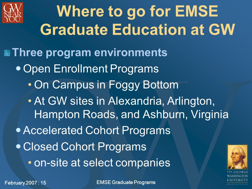 February 2007 : 15 EMSE Graduate Programs Where to go for EMSE Graduate Education at GW Three program environments Open Enrollment Programs On Campus in Foggy Bottom At GW sites in Alexandria, Arlington, Hampton Roads, and Ashburn, Virginia Accelerated Cohort Programs Closed Cohort Programs on-site at select companies
