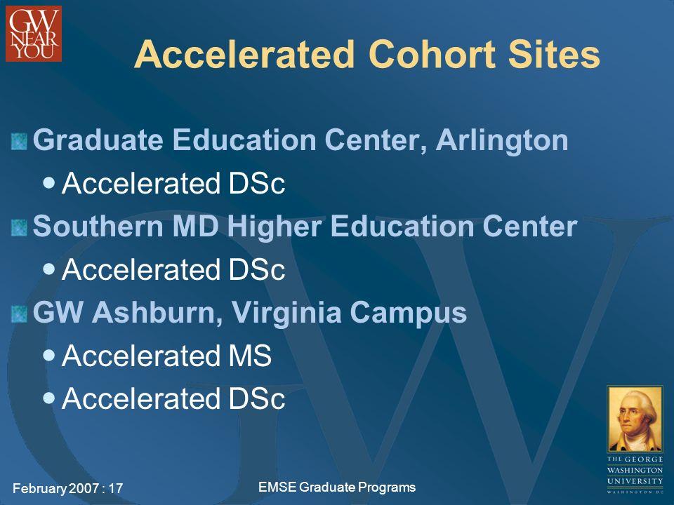 February 2007 : 17 EMSE Graduate Programs Accelerated Cohort Sites Graduate Education Center, Arlington Accelerated DSc Southern MD Higher Education Center Accelerated DSc GW Ashburn, Virginia Campus Accelerated MS Accelerated DSc