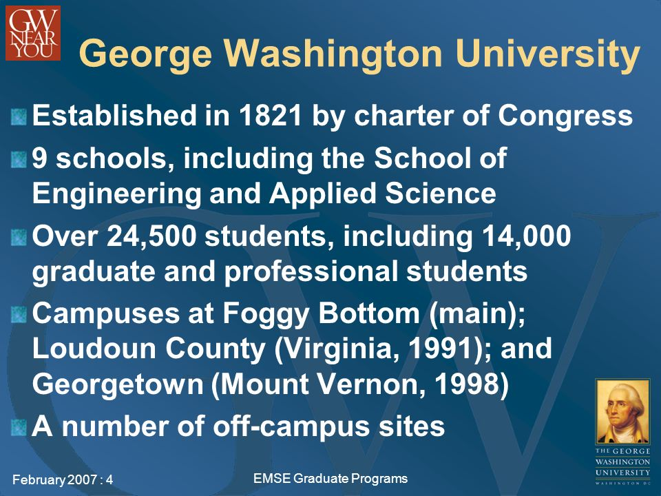 February 2007 : 4 EMSE Graduate Programs George Washington University Established in 1821 by charter of Congress 9 schools, including the School of Engineering and Applied Science Over 24,500 students, including 14,000 graduate and professional students Campuses at Foggy Bottom (main); Loudoun County (Virginia, 1991); and Georgetown (Mount Vernon, 1998) A number of off-campus sites