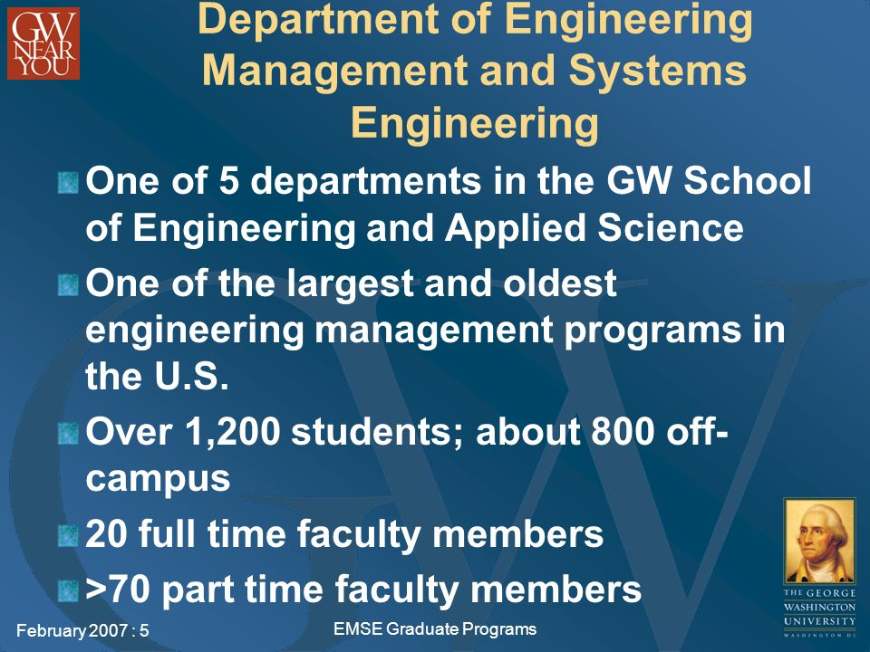 February 2007 : 5 EMSE Graduate Programs Department of Engineering Management and Systems Engineering One of 5 departments in the GW School of Engineering and Applied Science One of the largest and oldest engineering management programs in the U.S.