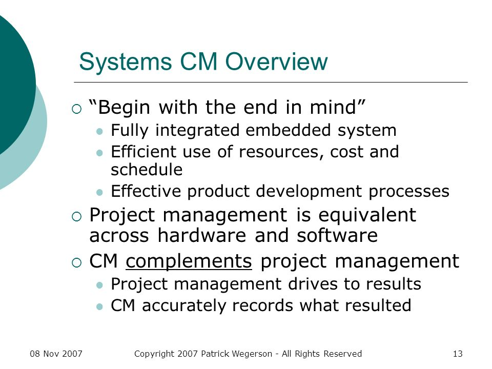 08 Nov 2007Copyright 2007 Patrick Wegerson - All Rights Reserved13 Systems CM Overview Begin with the end in mind Fully integrated embedded system Efficient use of resources, cost and schedule Effective product development processes Project management is equivalent across hardware and software CM complements project management Project management drives to results CM accurately records what resulted