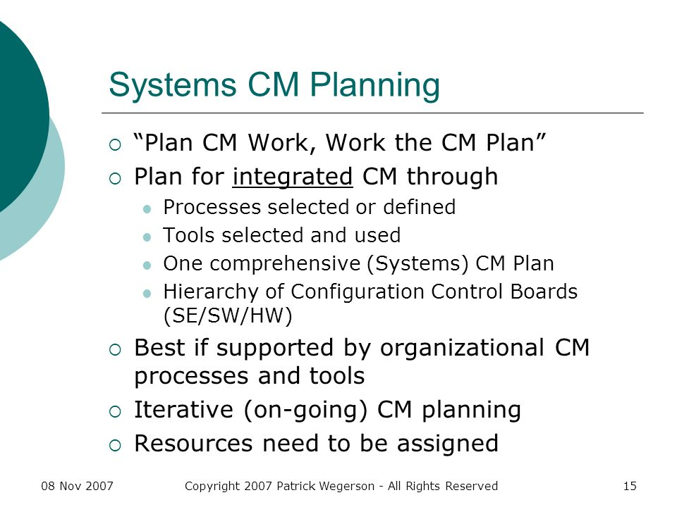 08 Nov 2007Copyright 2007 Patrick Wegerson - All Rights Reserved15 Systems CM Planning Plan CM Work, Work the CM Plan Plan for integrated CM through Processes selected or defined Tools selected and used One comprehensive (Systems) CM Plan Hierarchy of Configuration Control Boards (SE/SW/HW) Best if supported by organizational CM processes and tools Iterative (on-going) CM planning Resources need to be assigned