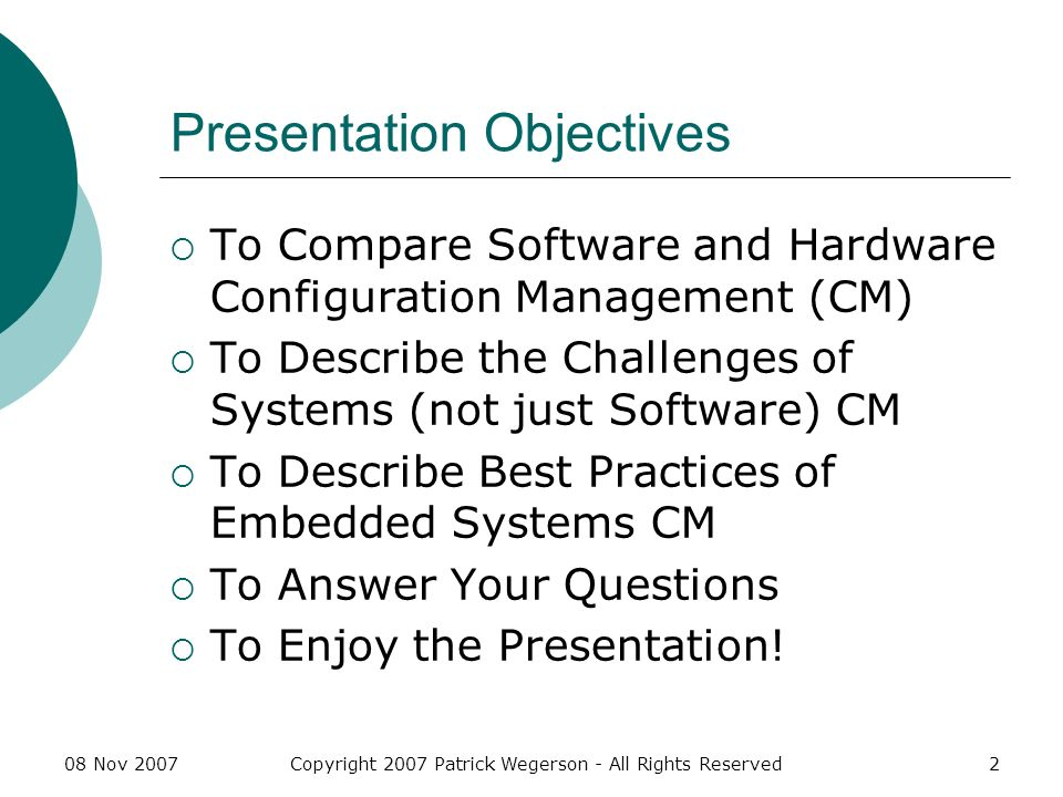 08 Nov 2007Copyright 2007 Patrick Wegerson - All Rights Reserved33 Presentation References ISO 10007:2003(E) Quality Management Systems – Guidelines for Configuration Management ANSI/EIA-649-A 2004 National Consensus Standard for Configuration Management Bersoff, Edward et.