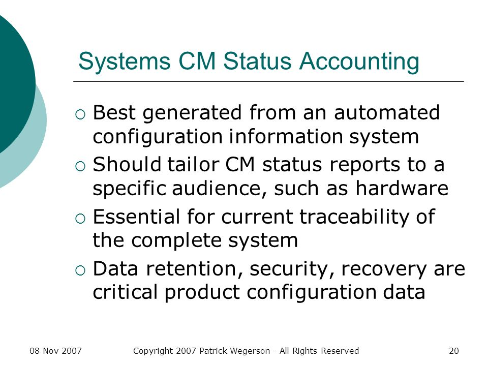 08 Nov 2007Copyright 2007 Patrick Wegerson - All Rights Reserved20 Systems CM Status Accounting Best generated from an automated configuration information system Should tailor CM status reports to a specific audience, such as hardware Essential for current traceability of the complete system Data retention, security, recovery are critical product configuration data