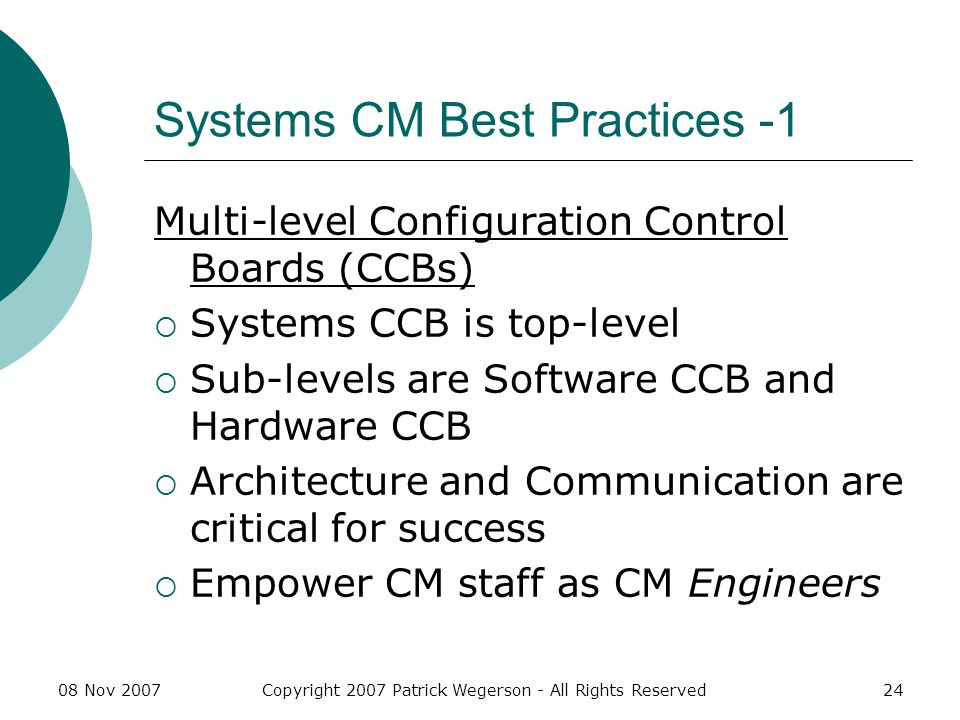 08 Nov 2007Copyright 2007 Patrick Wegerson - All Rights Reserved24 Systems CM Best Practices -1 Multi-level Configuration Control Boards (CCBs) Systems CCB is top-level Sub-levels are Software CCB and Hardware CCB Architecture and Communication are critical for success Empower CM staff as CM Engineers