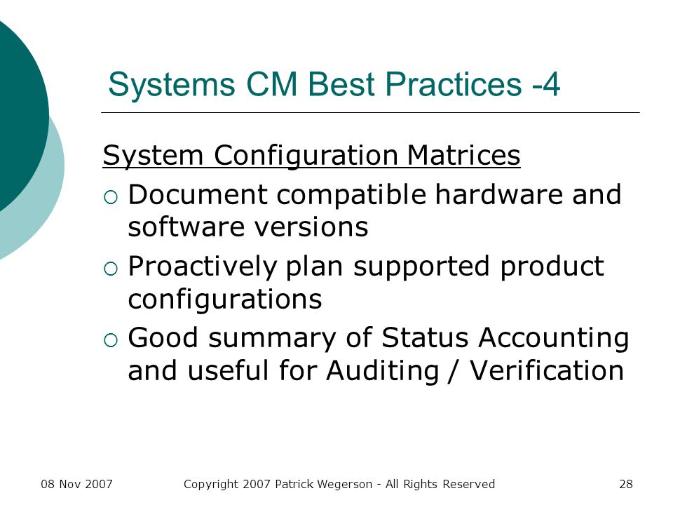 08 Nov 2007Copyright 2007 Patrick Wegerson - All Rights Reserved28 Systems CM Best Practices -4 System Configuration Matrices Document compatible hardware and software versions Proactively plan supported product configurations Good summary of Status Accounting and useful for Auditing / Verification
