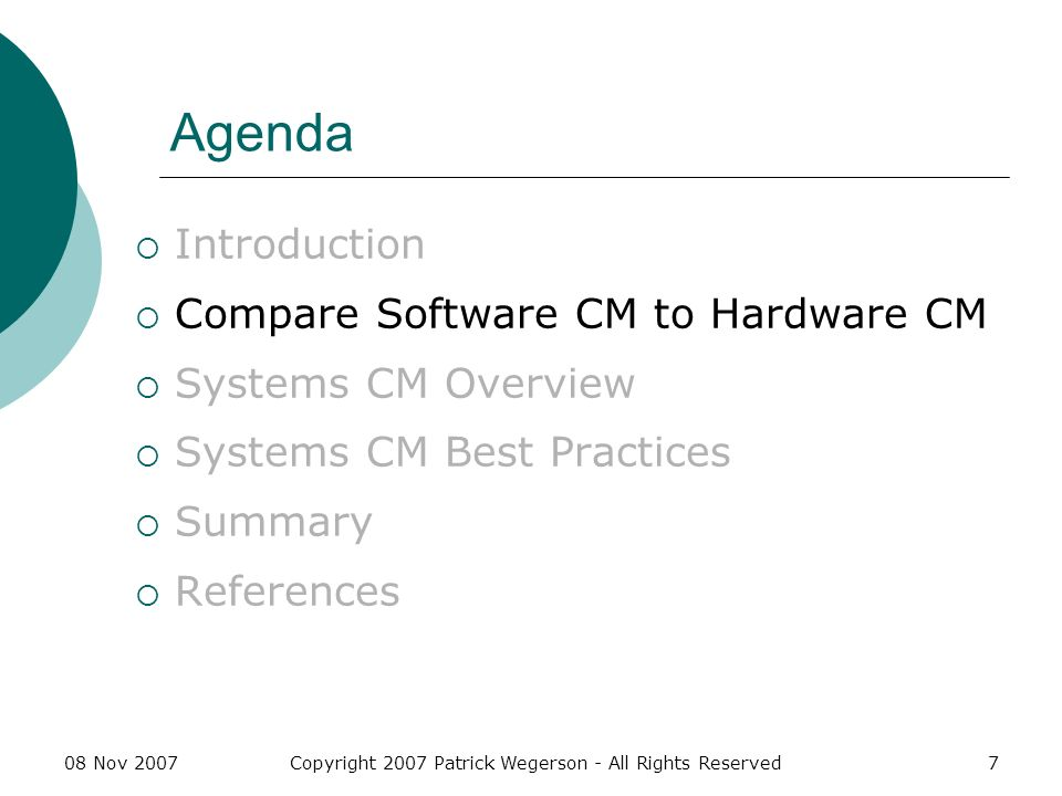 08 Nov 2007Copyright 2007 Patrick Wegerson - All Rights Reserved8 Hardware Configuration Management Developed from military and aerospace systems experience Nearly 50 years of experience (as a defined support process) Numerous supporting tools available Standardized practices across differing industries Only sometimes integrated with hardware development tools
