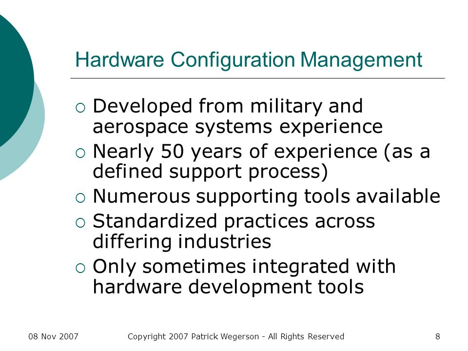 08 Nov 2007Copyright 2007 Patrick Wegerson - All Rights Reserved19 Systems CM Control Use same tools for tracking hardware or software change proposals Change impact must consider effects on both hardware and software CI Hierarchy of Configuration Control Boards (CCBs or ISO 10007 dispositioning authority)