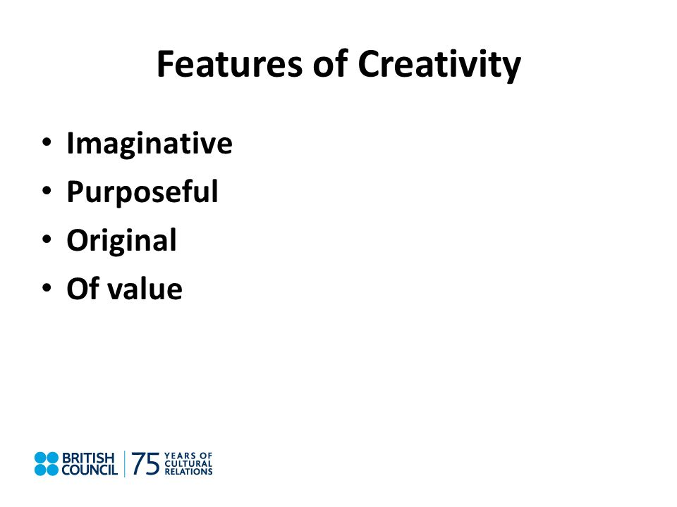Features of Creativity Imaginative Purposeful Original Of value