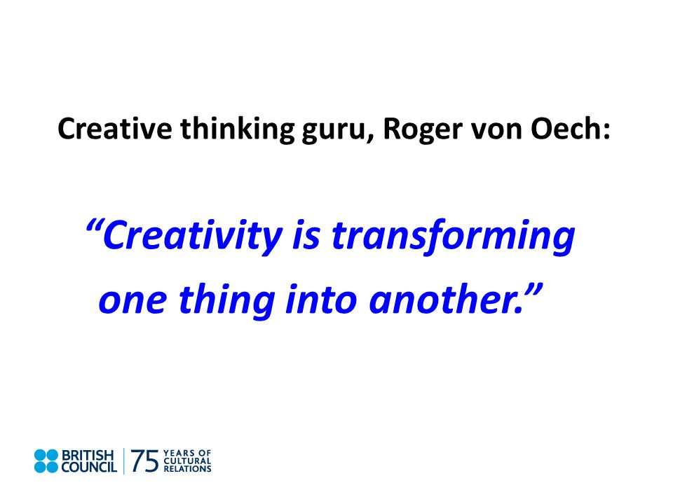 Creative thinking guru, Roger von Oech: Creativity is transforming one thing into another.