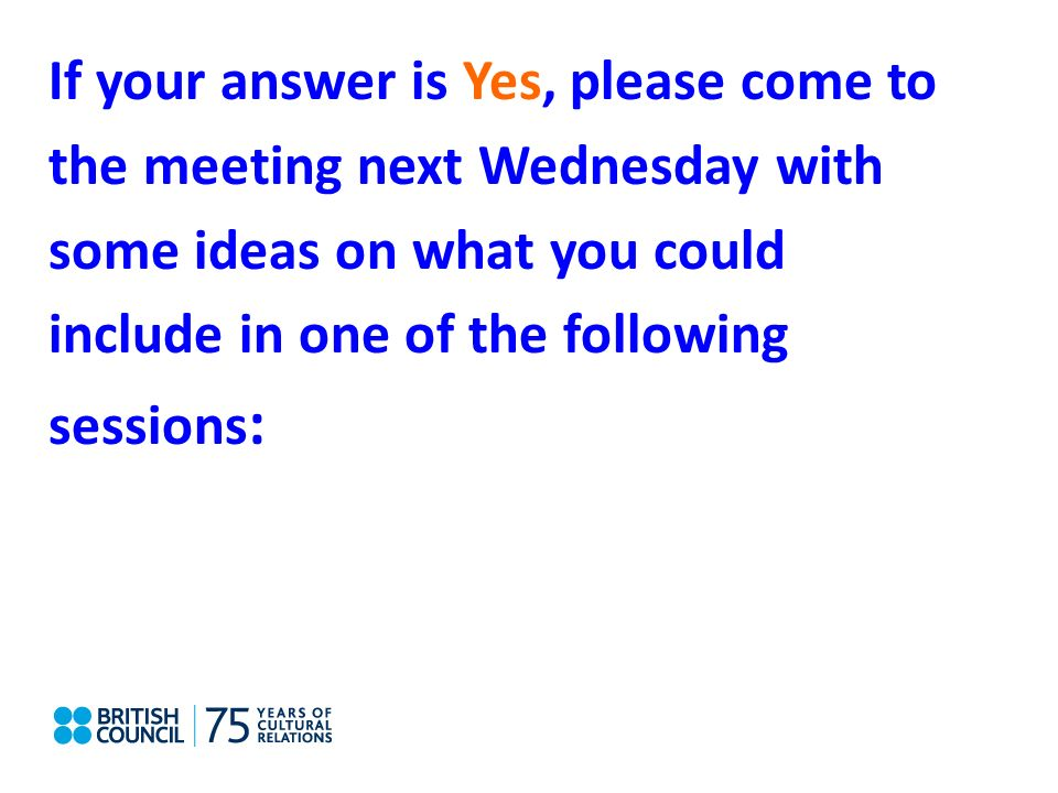 If your answer is Yes, please come to the meeting next Wednesday with some ideas on what you could include in one of the following sessions :