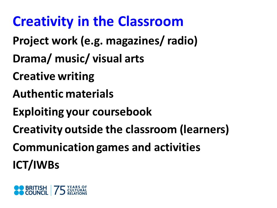 Creativity in the Classroom Project work (e.g. magazines/ radio) Drama/ music/ visual arts Creative writing Authentic materials Exploiting your course