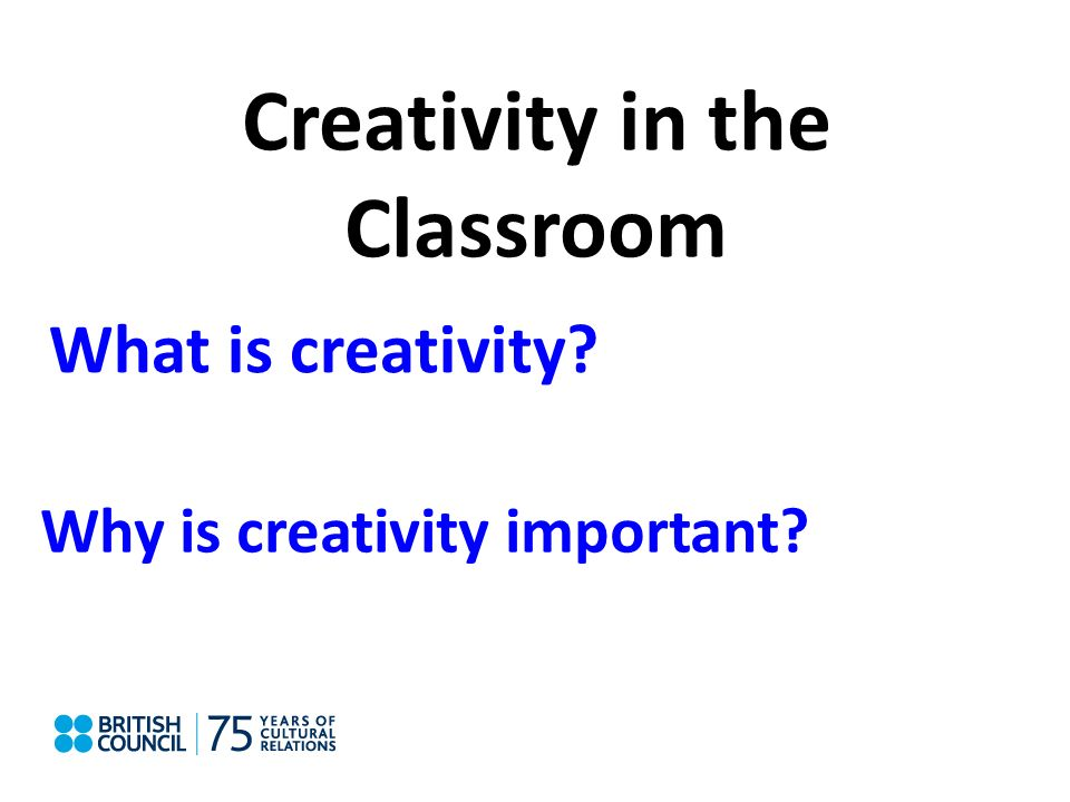 Creativity in the Classroom What is creativity? Why is creativity important?