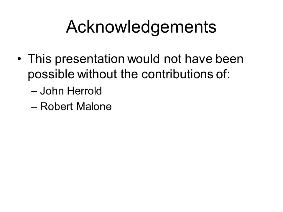 Acknowledgements This presentation would not have been possible without the contributions of: –John Herrold –Robert Malone