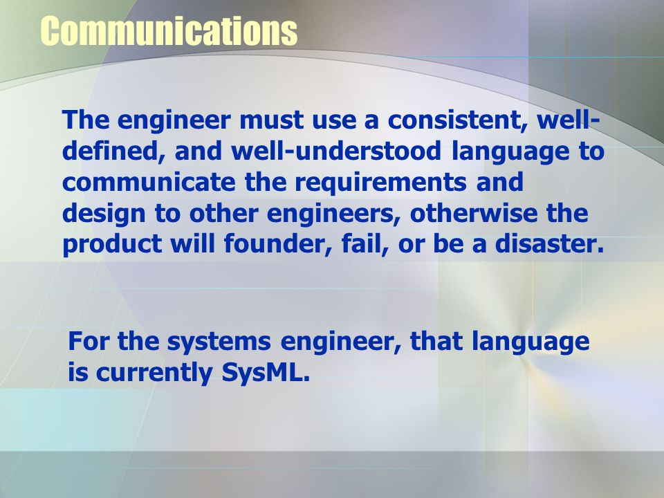 Communications The engineer must use a consistent, well- defined, and well-understood language to communicate the requirements and design to other eng