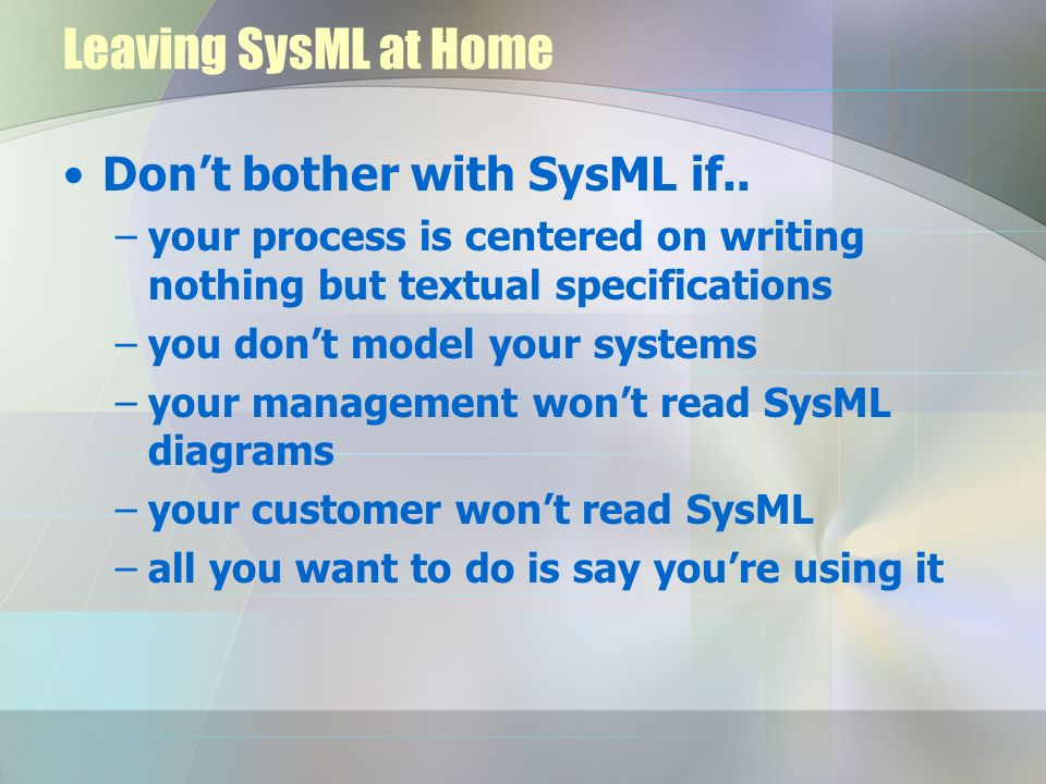 Leaving SysML at Home Dont bother with SysML if.. –your process is centered on writing nothing but textual specifications –you dont model your systems