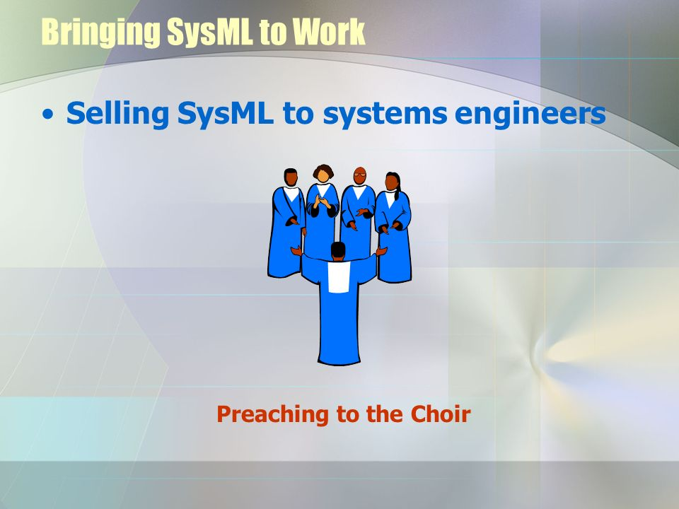 Bringing SysML to Work Selling SysML to systems engineers Preaching to the Choir