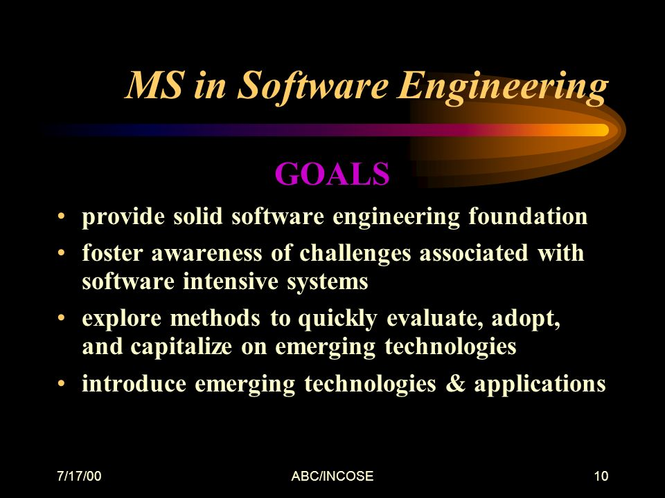 7/17/00ABC/INCOSE10 MS in Software Engineering GOALS provide solid software engineering foundation foster awareness of challenges associated with software intensive systems explore methods to quickly evaluate, adopt, and capitalize on emerging technologies introduce emerging technologies & applications