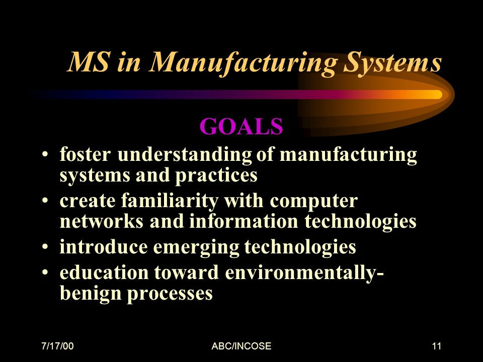 7/17/00ABC/INCOSE11 MS in Manufacturing Systems GOALS foster understanding of manufacturing systems and practices create familiarity with computer networks and information technologies introduce emerging technologies education toward environmentally- benign processes