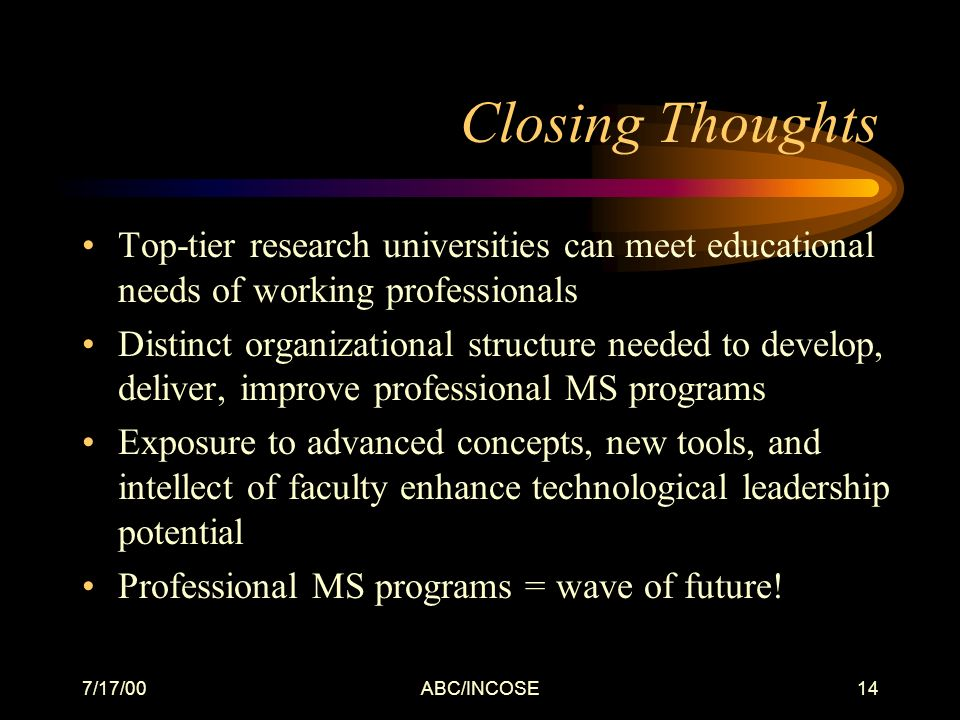 7/17/00ABC/INCOSE14 Closing Thoughts Top-tier research universities can meet educational needs of working professionals Distinct organizational structure needed to develop, deliver, improve professional MS programs Exposure to advanced concepts, new tools, and intellect of faculty enhance technological leadership potential Professional MS programs = wave of future!