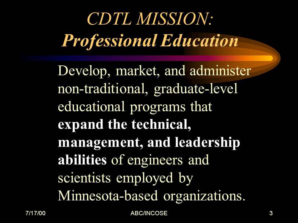 7/17/00ABC/INCOSE3 CDTL MISSION: Professional Education Develop, market, and administer non-traditional, graduate-level educational programs that expand the technical, management, and leadership abilities of engineers and scientists employed by Minnesota-based organizations.