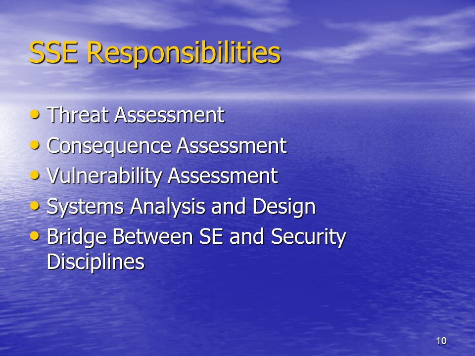 10 SSE Responsibilities Threat Assessment Threat Assessment Consequence Assessment Consequence Assessment Vulnerability Assessment Vulnerability Assessment Systems Analysis and Design Systems Analysis and Design Bridge Between SE and Security Disciplines Bridge Between SE and Security Disciplines