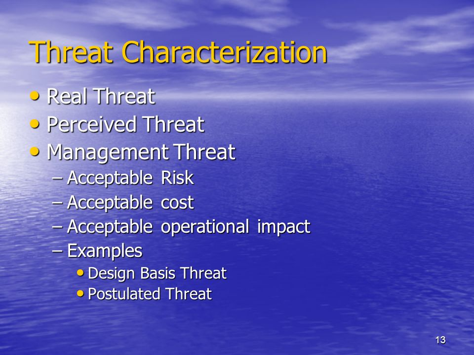 13 Threat Characterization Real Threat Real Threat Perceived Threat Perceived Threat Management Threat Management Threat –Acceptable Risk –Acceptable cost –Acceptable operational impact –Examples Design Basis Threat Design Basis Threat Postulated Threat Postulated Threat