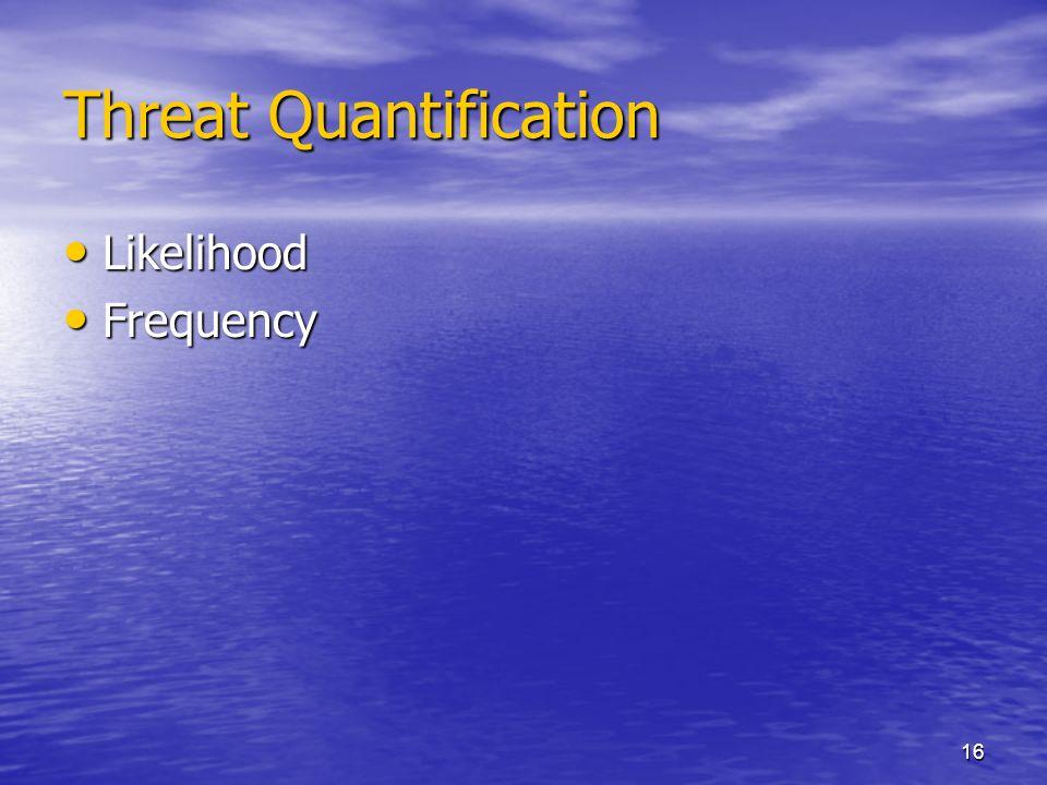 16 Threat Quantification Likelihood Likelihood Frequency Frequency