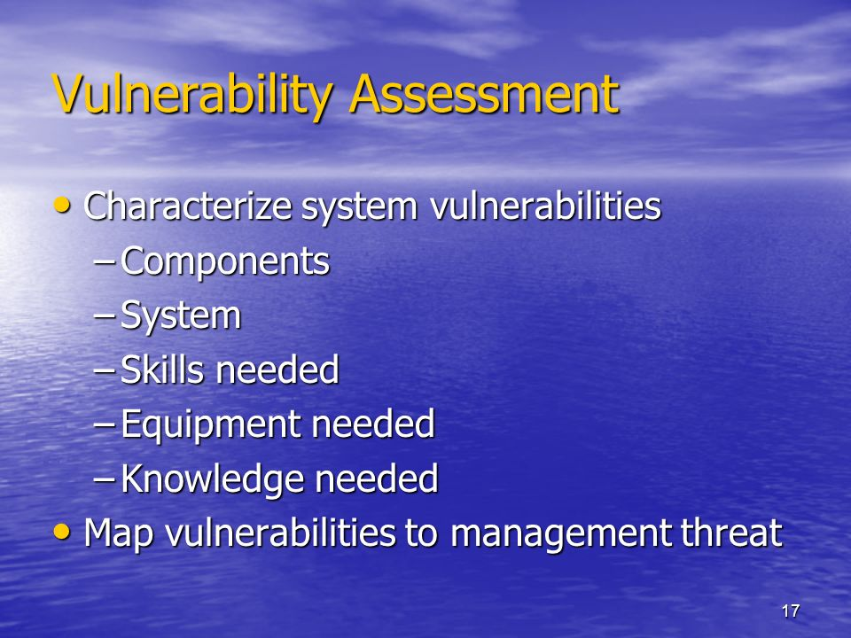 17 Vulnerability Assessment Characterize system vulnerabilities Characterize system vulnerabilities –Components –System –Skills needed –Equipment needed –Knowledge needed Map vulnerabilities to management threat Map vulnerabilities to management threat