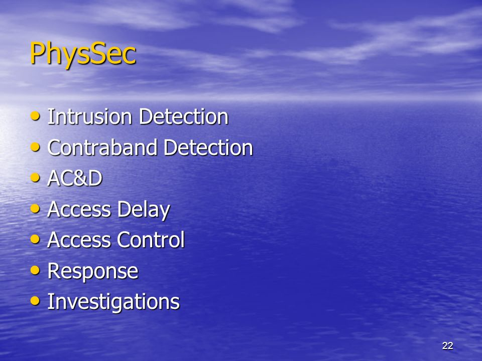 22 PhysSec Intrusion Detection Intrusion Detection Contraband Detection Contraband Detection AC&D AC&D Access Delay Access Delay Access Control Access Control Response Response Investigations Investigations