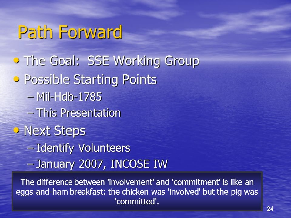 24 Path Forward The Goal: SSE Working Group The Goal: SSE Working Group Possible Starting Points Possible Starting Points –Mil-Hdb-1785 –This Presentation Next Steps Next Steps –Identify Volunteers –January 2007, INCOSE IW The difference between involvement and commitment is like an eggs-and-ham breakfast: the chicken was involved but the pig was committed .
