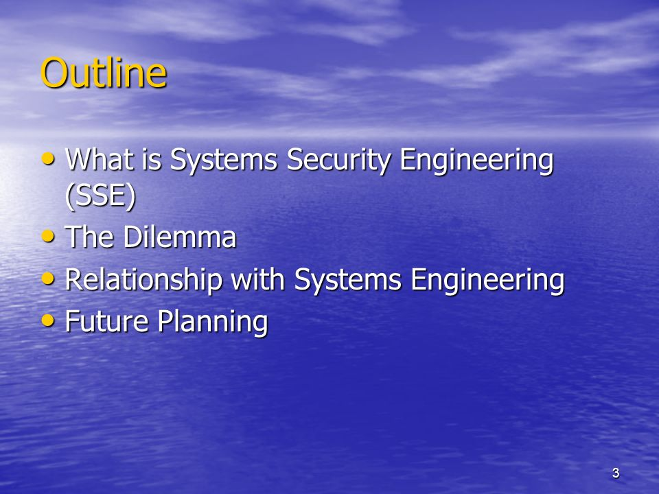 3 Outline What is Systems Security Engineering (SSE) What is Systems Security Engineering (SSE) The Dilemma The Dilemma Relationship with Systems Engineering Relationship with Systems Engineering Future Planning Future Planning