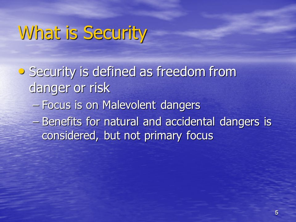 5 What is Security Security is defined as freedom from danger or risk Security is defined as freedom from danger or risk –Focus is on Malevolent dangers –Benefits for natural and accidental dangers is considered, but not primary focus