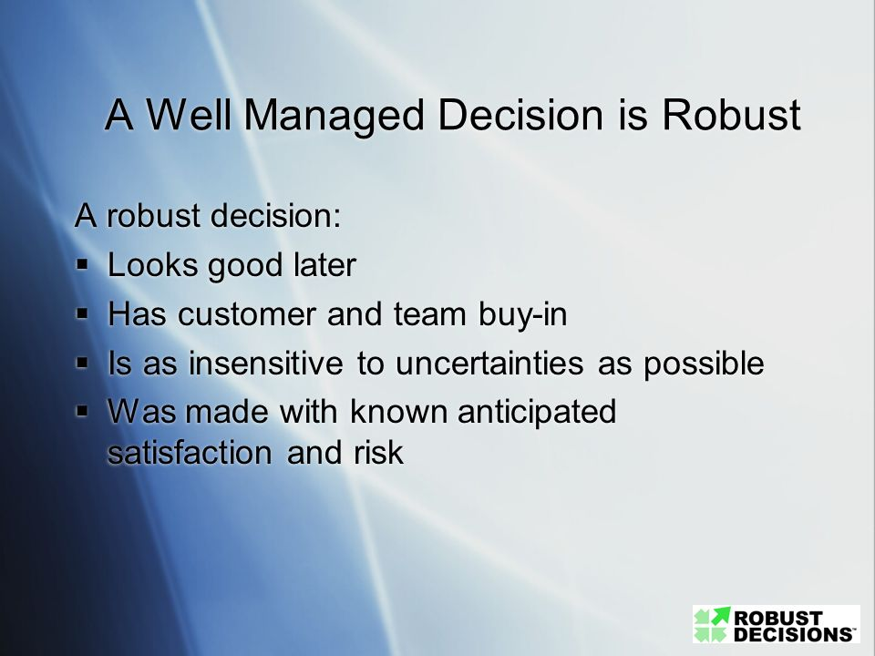 A Well Managed Decision is Robust A robust decision: Looks good later Has customer and team buy-in Is as insensitive to uncertainties as possible Was