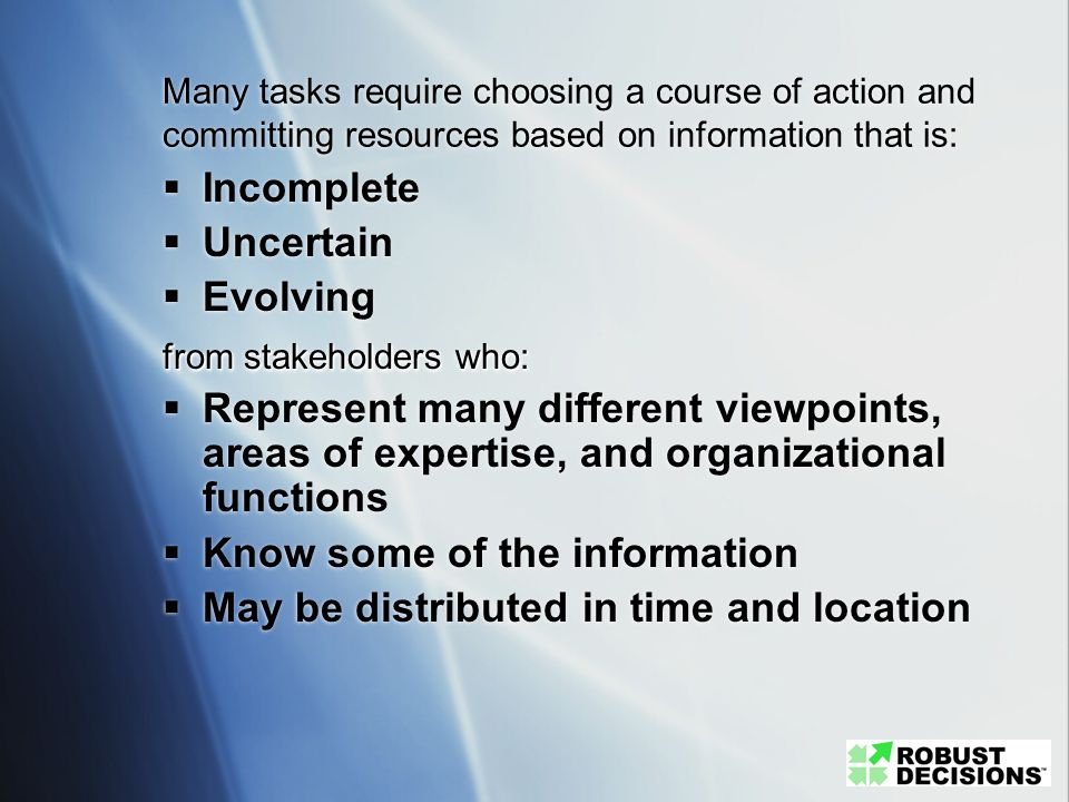 Many tasks require choosing a course of action and committing resources based on information that is: Incomplete Uncertain Evolving from stakeholders