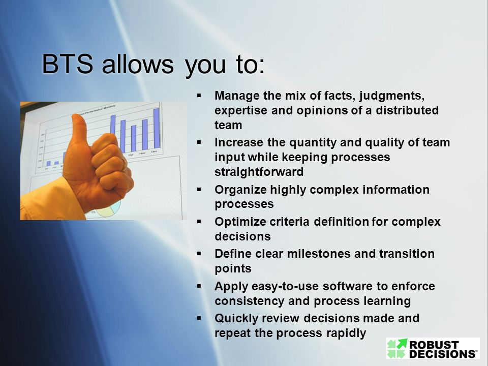 BTS allows you to: Manage the mix of facts, judgments, expertise and opinions of a distributed team Increase the quantity and quality of team input wh