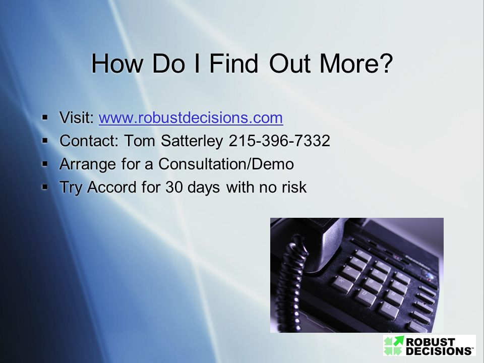 How Do I Find Out More? Visit: www.robustdecisions.comwww.robustdecisions.com Contact: Tom Satterley 215-396-7332 Arrange for a Consultation/Demo Try