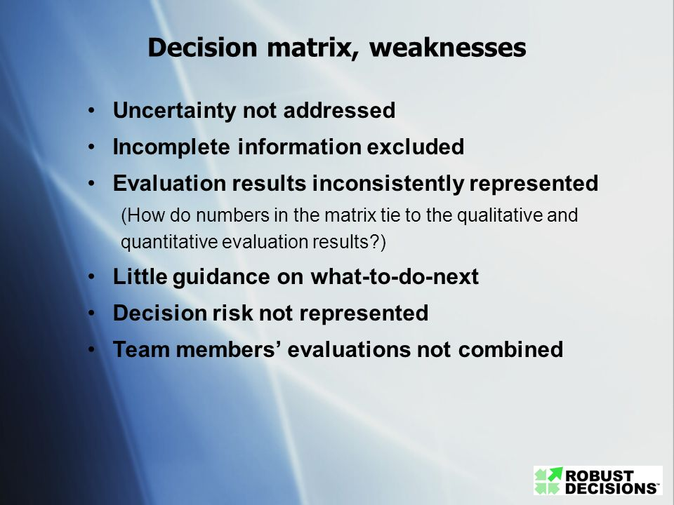 Decision matrix, weaknesses Uncertainty not addressed Incomplete information excluded Evaluation results inconsistently represented (How do numbers in
