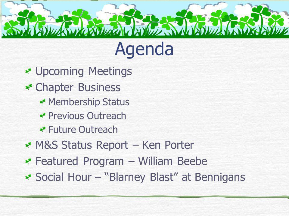 Agenda Upcoming Meetings Chapter Business Membership Status Previous Outreach Future Outreach M&S Status Report – Ken Porter Featured Program – William Beebe Social Hour – Blarney Blast at Bennigans