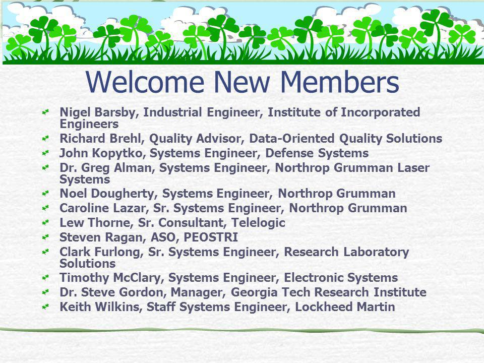 Welcome New Members Nigel Barsby, Industrial Engineer, Institute of Incorporated Engineers Richard Brehl, Quality Advisor, Data-Oriented Quality Solutions John Kopytko, Systems Engineer, Defense Systems Dr.