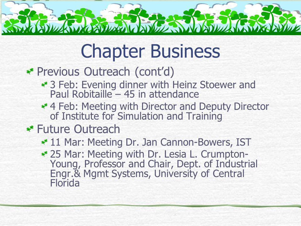 Chapter Business Previous Outreach (contd) 3 Feb: Evening dinner with Heinz Stoewer and Paul Robitaille – 45 in attendance 4 Feb: Meeting with Director and Deputy Director of Institute for Simulation and Training Future Outreach 11 Mar: Meeting Dr.