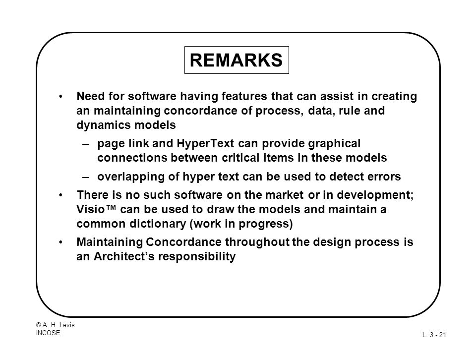 © A. H. Levis INCOSE L. 3 - 21 REMARKS Need for software having features that can assist in creating an maintaining concordance of process, data, rule
