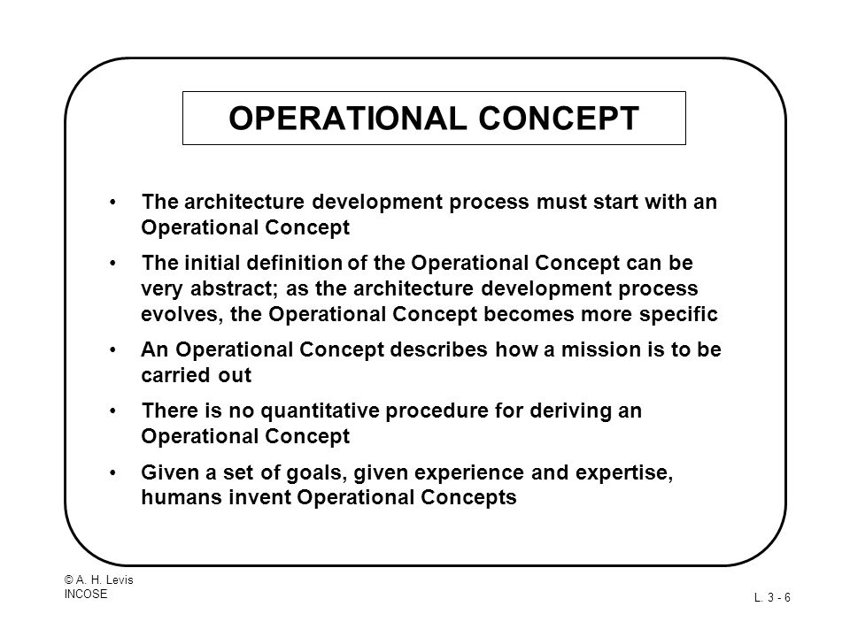 © A. H. Levis INCOSE L. 3 - 6 OPERATIONAL CONCEPT The architecture development process must start with an Operational Concept The initial definition o
