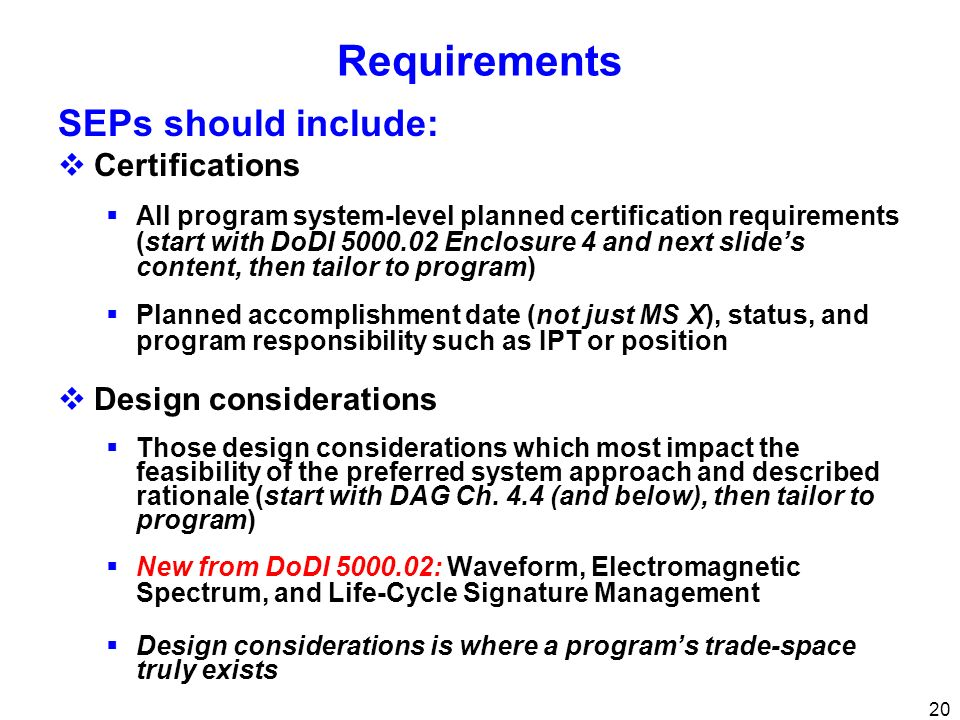 20 Requirements SEPs should include: Certifications All program system-level planned certification requirements (start with DoDI 5000.02 Enclosure 4 a